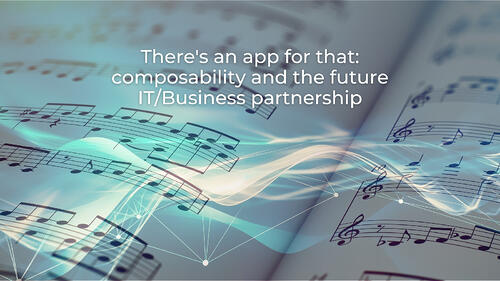 There's an app for that: composability & the future IT/Business partnership